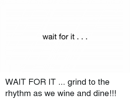 Memes, 🤖, and Grinding: wait for it WAIT FOR IT ... grind to the rhythm as we wine and dine!!!