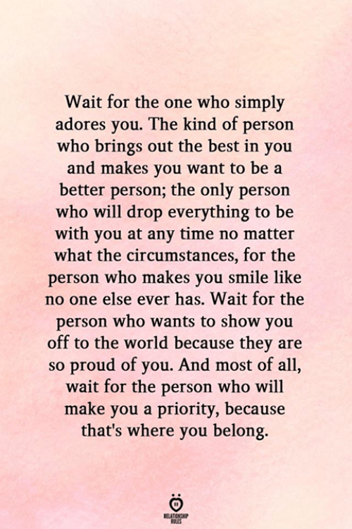 Best, Smile, and Time: Wait for the one who simply  adores you. The kind of person  who brings out the best in you  and makes you want to be a  better person; the only person  who will drop everything to be  with you at any time no matter  what the circumstances, for the  person who makes you smile like  no one else ever has. Wait for the  person who wants to show you  off to the world because they are  so proud of you. And most of all,  wait for the person who will  make you a priority, because  that's where you belong.  RELATIONSHIP  ES