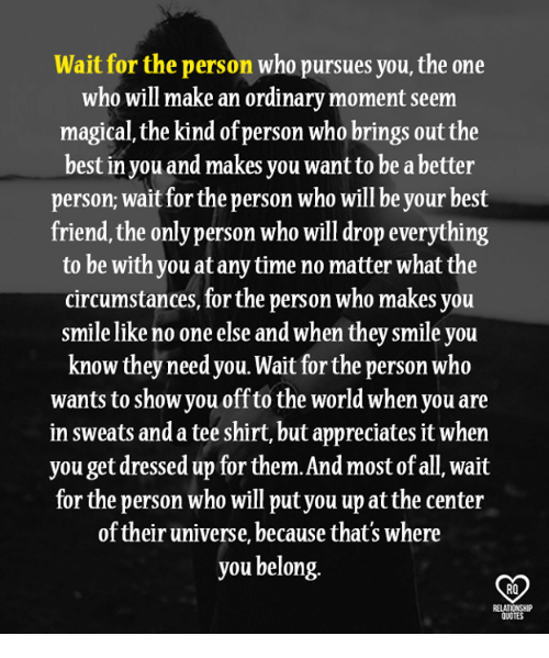 Best Friend, Memes, and Best: Wait for the person who pursues you, the one  who will make an ordinary moment seem  magical, the kind of person who brings out the  best in you and makes you want to be a better  person, wait for the person who will be your best  friend, the only person who will drop everything  to be with you at any time no matter what the  circumstances, for the person who makes you  smile like no one else and when they smile you  know they needyou. Wait for the person who  wants to show you off to the world when you are  in sweats and a tee shirt, but appreciates it when  you get dressed up for them.And most of all, wait  for the person who will put you up at the center  of their universe, because that's where  you belong.  RO  INSHIP