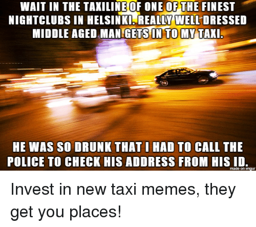 Drunk, Memes, and Police: WAIT IN THE TAXILINE OF ONE OF THE FINEST  NIGHTCLUBS IN HELSINKI REALLY WELL DRESSED  MIDDLE AGED MANGETS IN TO MYTAKI  HE WAS SO DRUNK THATIHAD TO CALL THE  POLICE TO CHECK HIS ADDRESS FROM HIS ID  made on imgur Invest in new taxi memes, they get you places!