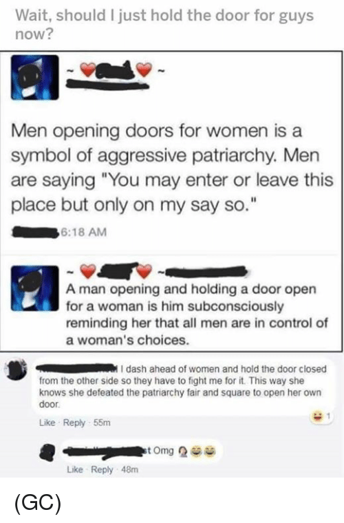 "Memes, She Knows, and Control: Wait, should I just hold the door for guys  now?  Men opening doors for women is a  symbol of aggressive patriarchy. Men  are saying ""You may enter or leave this  place but only on my say so  6:18 AM  A man opening and holding a door open  for a woman is him subconsciously  reminding her that all men are in control of  a woman's choices.  dash ahead of women and hold the door closed  from the other side so they have to fight me for it. This way she  knows she defeated the patriarchy fair and square to open her own  door  Like Reply 55m  Like Reply 48m (GC)"