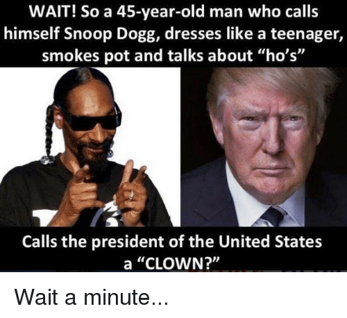 """Old Man, Snoop, and Snoop Dogg: WAIT! So a 45-year-old man who calls  himself Snoop Dogg, dresses like a teenager,  smokes pot and talks about """"ho's""""  Calls the president of the United States  a """"CLOWN?"""" Wait a minute..."""