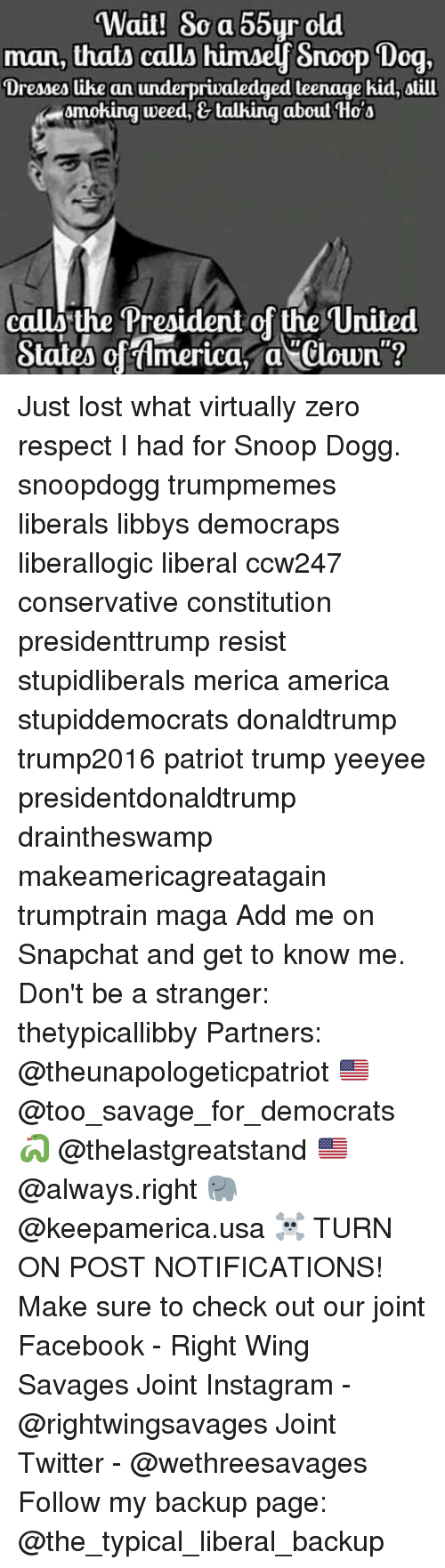 Conservative, Usa, and Weeds: Wait! So a 55yr old  man, thatA callA himaey Snoop Dog,  Dreaaeslike an underpriu  teenage hid, atill  Omoking weed, talking aboul Hoa  call the President of the United  States ofAmerica, a Clown Just lost what virtually zero respect I had for Snoop Dogg. snoopdogg trumpmemes liberals libbys democraps liberallogic liberal ccw247 conservative constitution presidenttrump resist stupidliberals merica america stupiddemocrats donaldtrump trump2016 patriot trump yeeyee presidentdonaldtrump draintheswamp makeamericagreatagain trumptrain maga Add me on Snapchat and get to know me. Don't be a stranger: thetypicallibby Partners: @theunapologeticpatriot 🇺🇸 @too_savage_for_democrats 🐍 @thelastgreatstand 🇺🇸 @always.right 🐘 @keepamerica.usa ☠️ TURN ON POST NOTIFICATIONS! Make sure to check out our joint Facebook - Right Wing Savages Joint Instagram - @rightwingsavages Joint Twitter - @wethreesavages Follow my backup page: @the_typical_liberal_backup