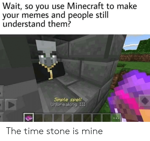 Memes, Minecraft, and Time: Wait, so you use Minecraft to make  your memes and people still  understand them?  Simple spell  Unbreaking III The time stone is mine