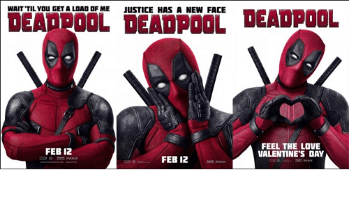 Love, Valentine's Day, and Deadpool: WAIT TILYOU GET A LOAD OF ME  JUSTICE HAS A NEW FACE  DEADPOOL DEADPOOL DEADPOOL  FEB 12  FEEL THE LOVE  VALENTINE'S DAY  FEB 12