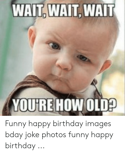 WAIT WAIT WAIT YOU'RE HOW OLD? Funny Happy Birthday Images Bday ...