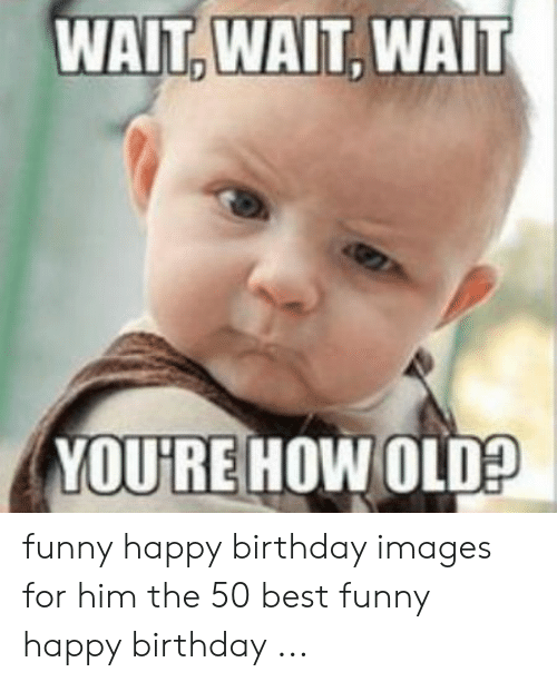 WAIT WAIT WAIT YOU'RE HOW OLD? Funny Happy Birthday Images for Him