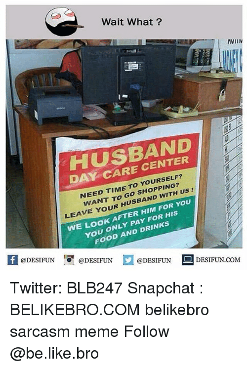 Be Like, Food, and Meme: Wait What?  AViI  HUSBAND  DAY CARE CENTER  NEED TIME TO YOURSELF?  WANT TO Go SHOPPING?  LEAVE YOUR HUSBAND WITH Us  WE LOOK AFTER HIM FOR YoU  YOU ONLY PAY FOR HIS  FOOD AND DRINKS  [I  @DESIFUN  @DESIFUN口  @DESIFUN DESIFUN.COM Twitter: BLB247 Snapchat : BELIKEBRO.COM belikebro sarcasm meme Follow @be.like.bro