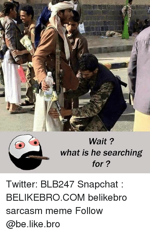 Be Like, Meme, and Memes: Wait?  what is he searching  for? Twitter: BLB247 Snapchat : BELIKEBRO.COM belikebro sarcasm meme Follow @be.like.bro