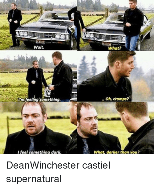 Memes, Supernatural, and 🤖: Wait.  What?  m feeling something.  , Oh, cramps?  I feel something dark.  What, darker than you? DeanWinchester castiel supernatural