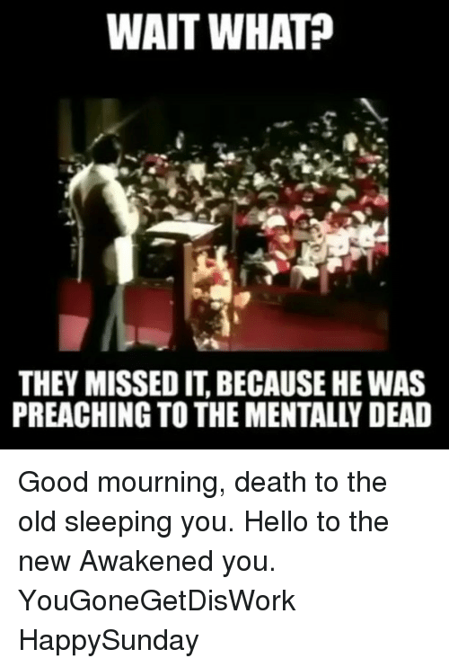 Hello, Memes, and Death: WAIT WHAT  THEY MISSED IT, BECAUSE HE WAS  PREACHING TO THE MENTALLY DEAD Good mourning, death to the old sleeping you. Hello to the new Awakened you. YouGoneGetDisWork HappySunday