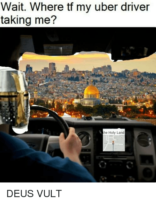 Uber, Uber Driver, and Dank Memes: Wait. Where tf my uber driver  taking me?  he Holy Land
