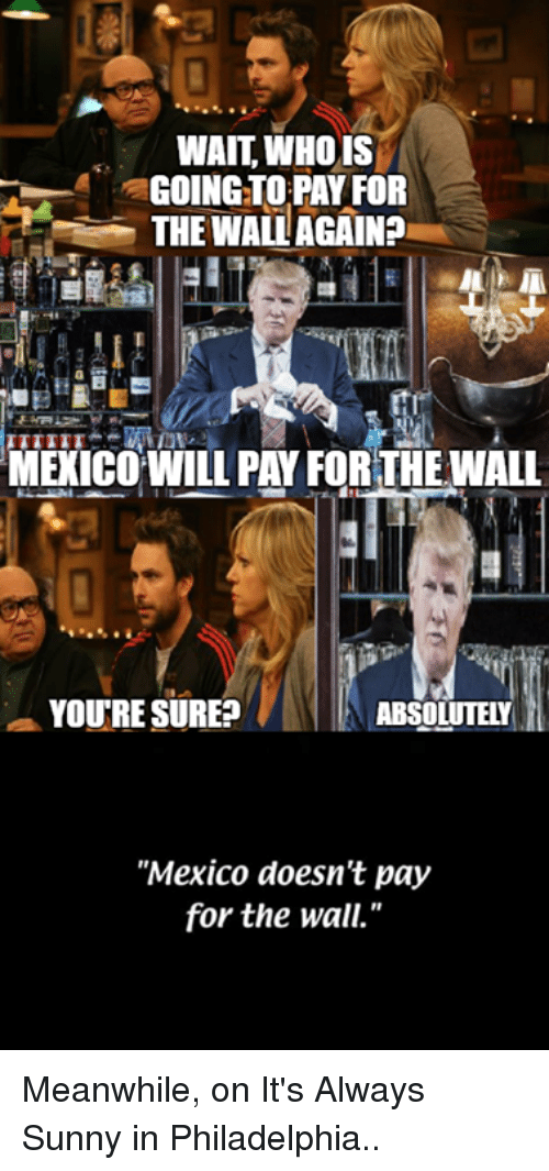 wait who is going to pa for the wall againa 14169826 ✅ 25 best memes about its always sunny in philidelphia its