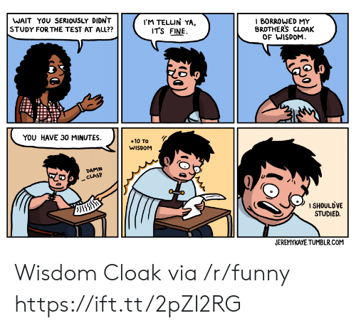 Funny, Tumblr, and Test: WAIT YOU SERIOUSLY DIDNT  STUDY FOR THE TEST AT ALL??  IM TELLIN YA,  ITS FINE.  I BORROWED MY  BROTHERS CLOAK  OF WISDOM  YOU HAVE 30 MINUTES.  +10 To  WISDOM  DAMN  CLASP  1 SHOULDVE  STUDIED.  JEREMYKAYE TUMBLR.COM Wisdom Cloak via /r/funny https://ift.tt/2pZI2RG