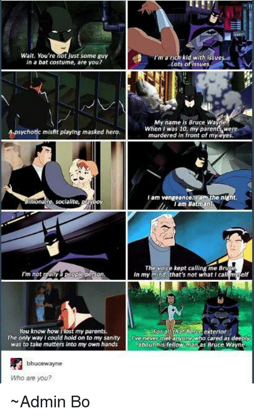 Batman, Elf, and Memes: Wait. You're not just some guy  kid with issu  in a bat costume, are you?  ots of issue  My name is Bruce WaMe  When I was 10, my parents were  Apsychotic m  playing masked hero.  murdered in front of my eyes.  i am vengeance. Ham the night  llionaire, socialite,  I am Batman!  The voice kept calling me Bru  m not  realtfpeople peron  In my mind, that's not what I cal  elf  For all that fierce exterior  You know how t my parents.  The only way I could hold on to my sanity  Five never met anyone who cared as deeply  about his fellow manas Bruce wayn  was to take matters into my own hands  bhucewayne  Who are you? ~Admin Bo