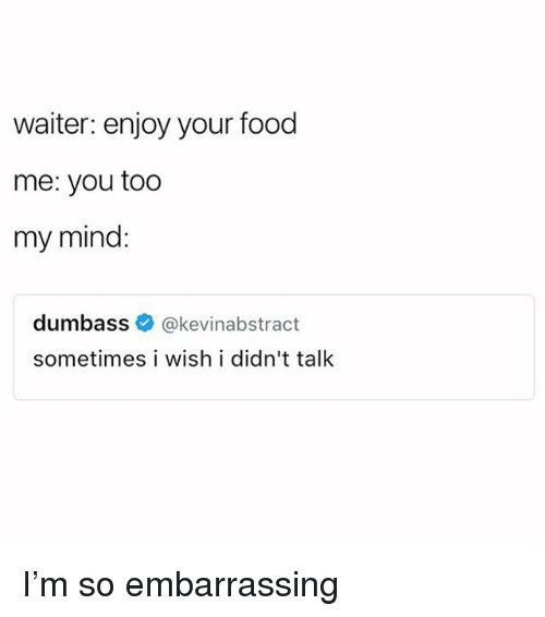 Food, Girl Memes, and Mind: waiter: enjoy your food  me: you too  my mind:  dumbass e》 @kevinabstract  sometimes i wish i didn't talk I'm so embarrassing