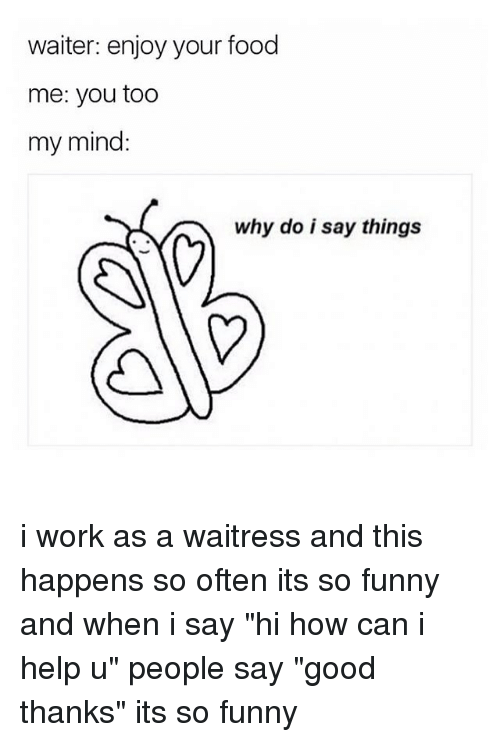 "Food, Funny, and Memes: waiter: enjoy your food  me: you too  my mind:  why do i say things i work as a waitress and this happens so often its so funny and when i say ""hi how can i help u"" people say ""good thanks"" its so funny"