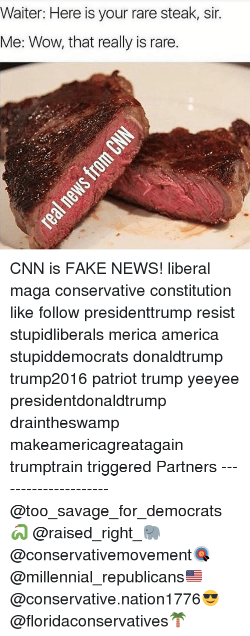 America, cnn.com, and Fake: Waiter: Here is your rare steak, sir  Me: Wow, that really is rare CNN is FAKE NEWS! liberal maga conservative constitution like follow presidenttrump resist stupidliberals merica america stupiddemocrats donaldtrump trump2016 patriot trump yeeyee presidentdonaldtrump draintheswamp makeamericagreatagain trumptrain triggered Partners --------------------- @too_savage_for_democrats🐍 @raised_right_🐘 @conservativemovement🎯 @millennial_republicans🇺🇸 @conservative.nation1776😎 @floridaconservatives🌴