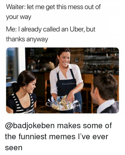 Memes, Uber, and Dank Memes: Waiter: let me get this mess out of  your way  Me: I already called an Uber, but  thanks anyway  BadJokeBen @badjokeben makes some of the funniest memes I've ever seen