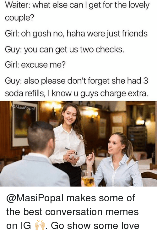 Friends, Funny, and Love: Waiter: what else can I get for the lovely  couple?  Girl: oh gosh no, haha were just friends  Guy: you can get us two checks.  Girl: excuse me?  Guy: also please don't forget she had 3  soda refills, I know u guys charge extra.  MasiPopal @MasiPopal makes some of the best conversation memes on IG 🙌🏼. Go show some love