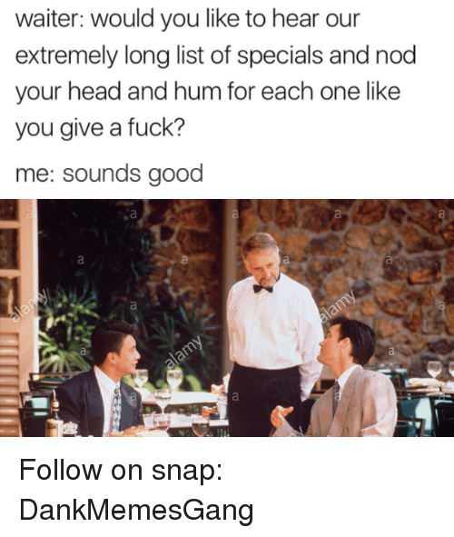 Head, Memes, and Fuck: waiter: would you like to hear our  extremely long list of specials and nod  your head and hum for each one like  you give a fuck?  me: sounds good Follow on snap: DankMemesGang