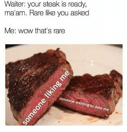 Wow, Rare, and You: Waiter: your steak is ready,  ma'am. Rare like you asked  Me: wow that's rare  neone wanting  ate me