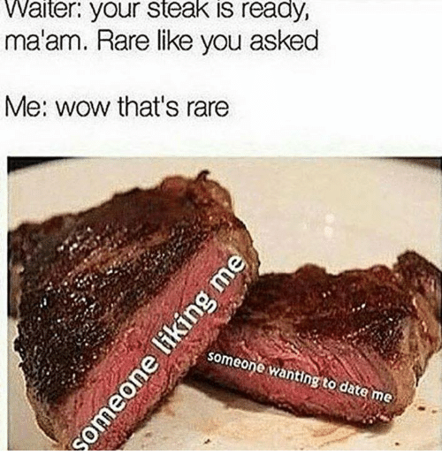 Wow, Date, and Rare: Waiter. your steak is ready,  ma'am. Rare like you asked  Me: wow that's rare  som  eon  e wantingto date