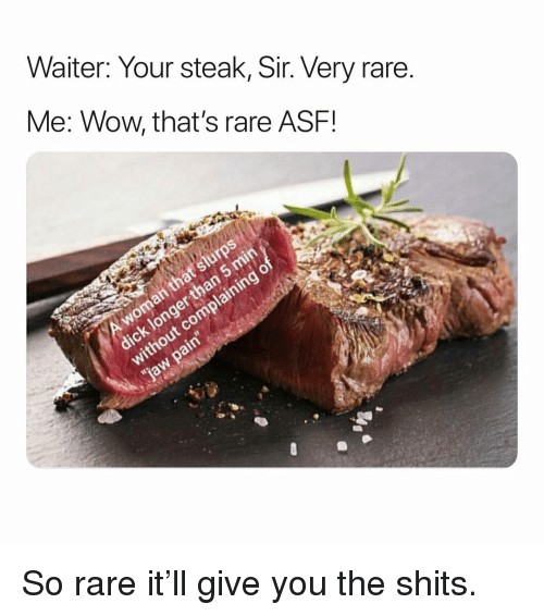 Wow, Dank Memes, and Rare: Waiter: Your steak, Sir. Very rare  Me: Wow, that's rare ASF! So rare it'll give you the shits.