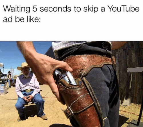 Be Like, youtube.com, and Waiting...: Waiting 5 seconds to skip a YouTube  ad be like: