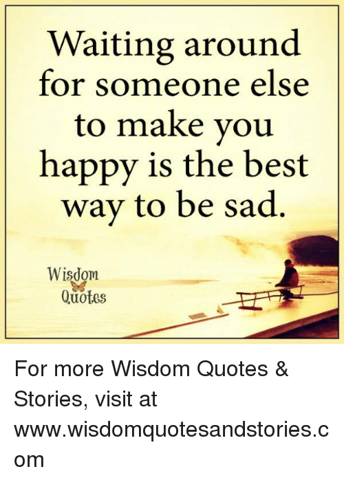 Waiting Around For Someone Else To Make You Happy Is The Best Way