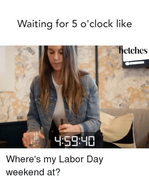Labor Day, Girl Memes, and Waiting...: Waiting for 5 o'clock like  hetches  59:40 Where's my Labor Day weekend at?