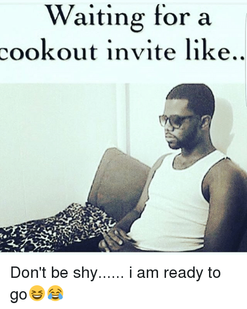 waiting for a cookout invite like don t be shy i am ready to go