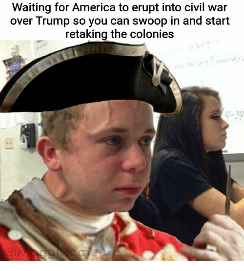 America, Civil War, and Trump: Waiting for America to erupt into civil war  over Trump so you can swoop in and start  retaking the colonies  1-39
