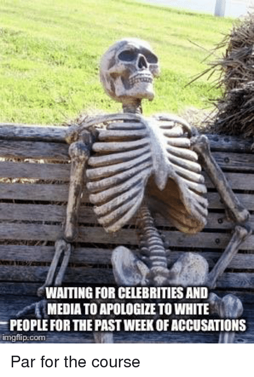 White People, White, and Waiting...: WAITING FOR CELEBRITIES AND  MEDIA TO APOLOGIZE TO WHITE  PEOPLE FOR THE PAST WEEK OF ACCUSATIONS  imgflip.com
