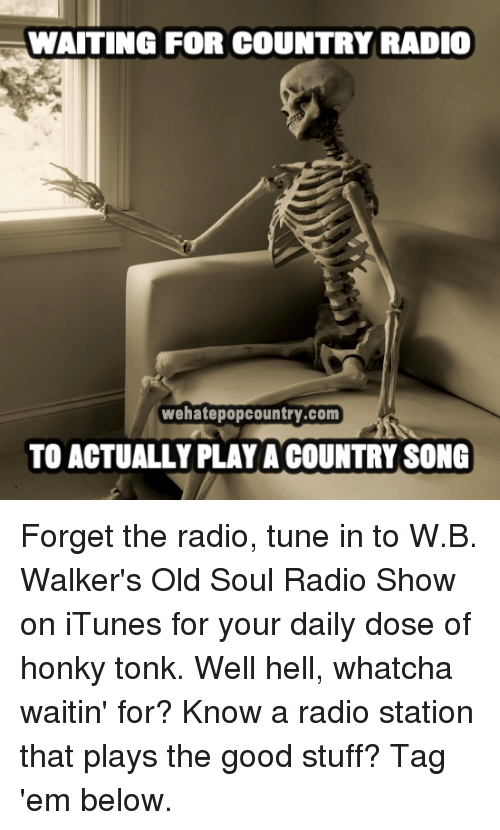 Memes, Radio, and iTunes: WAITING FOR COUNTRY RADIO  wehatepopcountry.com  TO ACTUALLY PLAY A COUNTRY SONG Forget the radio, tune in to W.B. Walker's Old Soul Radio Show on iTunes for your daily dose of honky tonk. Well hell, whatcha waitin' for?  Know a radio station that plays the good stuff? Tag 'em below.
