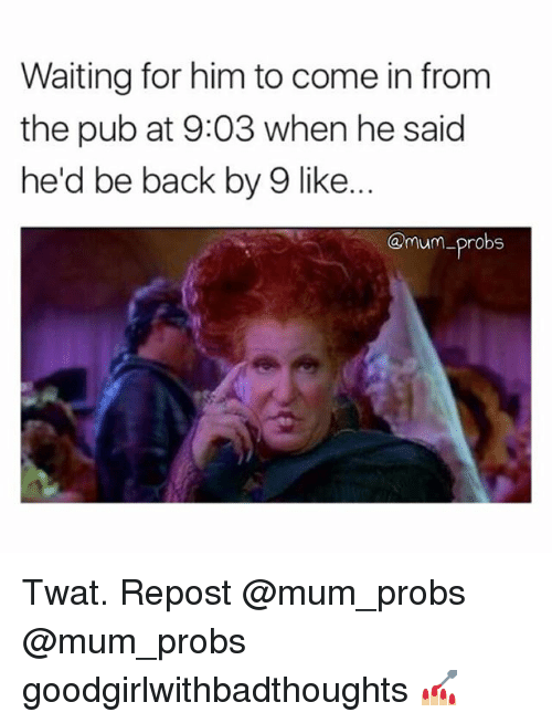 Memes, Waiting..., and Back: Waiting for him to come in from  the pub at 9:03 when he said  he'd be back by 9 like.  @mum-probs Twat. Repost @mum_probs @mum_probs goodgirlwithbadthoughts 💅🏼