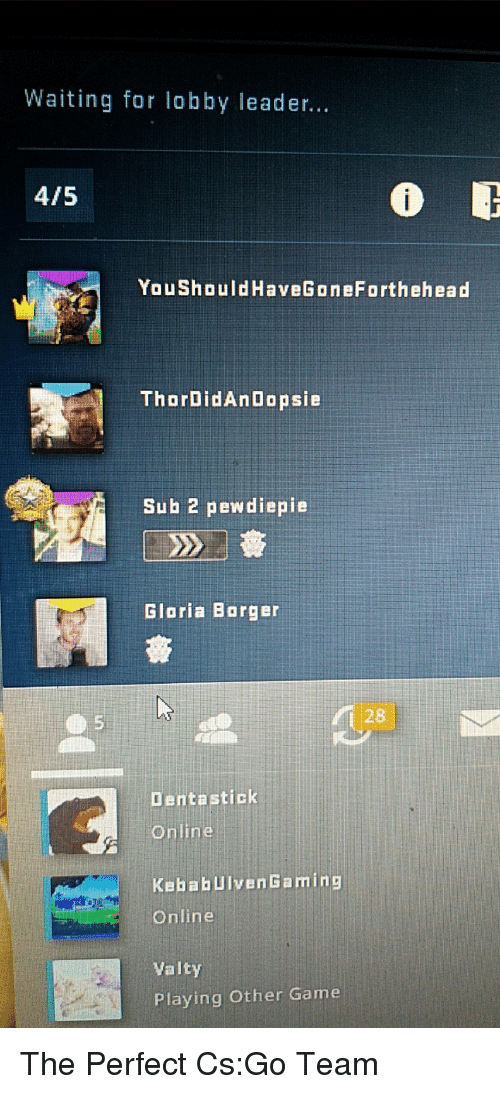 Game, Waiting..., and Cs Go: Waiting for lobby leader...  4/5  YouShouldHaveGoneForthehead  ThorDidAnDopsie  Sub 2 pewdiepie  Gloria Borger  1 28  Dentastick  Online  KebabUlvenGaming  Online  Valty  Playing Other Game