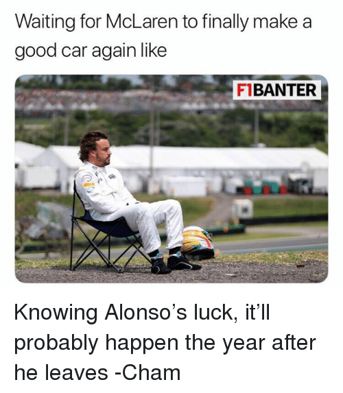 Good, McLaren, and F1: Waiting for McLaren to finally make a  good car again like  FIBANTER Knowing Alonso's luck, it'll probably happen the year after he leaves  -Cham