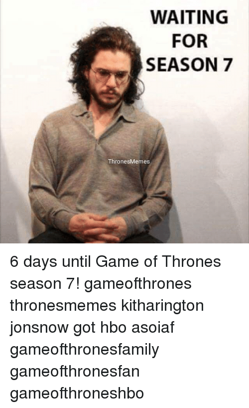 waiting for season 7 thronesmemes 6 days until game of 24962063 waiting for season 7 thronesmemes 6 days until game of thrones