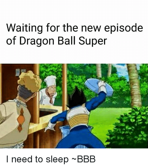 waiting for the new episode of dragon ball super i need to sleep