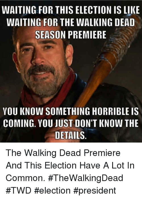 Memes, The Walking Dead, and Common: WAITING FOR THIS ELECTION IS LIKE  WAITING FOR THE WALKING DEAD  SEASON PREMIERE  YOU KNOW SOMETHING HORRIBLE IS  COMING. YOU JUST DON'T KNOW THE  DETAILS The Walking Dead Premiere And This Election Have A Lot In Common.  #TheWalkingDead #TWD #election #president