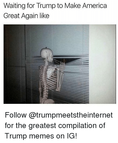 America, Memes, and Trump: Waiting for Trump to Make America  Great Again like Follow @trumpmeetstheinternet for the greatest compilation of Trump memes on IG!