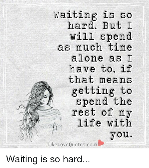 Waiting Is So Hard But I Will Spend As Much Time Alone As I Have To