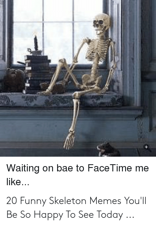Waiting On Bae To Face Time Me Like 20 Funny Skeleton Memes You Ll