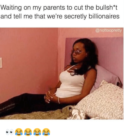Memes, Parents, and Waiting...: Waiting on my parents to cut the bullsh*t  and tell me that we're secretly billionaires  @nottoopretty 👀😂😂😂😂