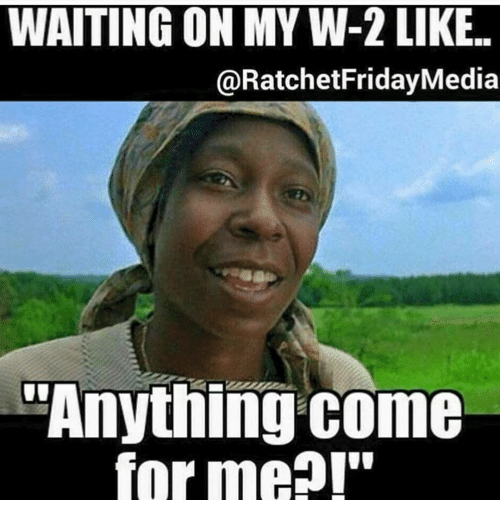 waiting on my w 2 like ratchetfridaymedia anything come forme 15214640 waiting on my w 2 like ratchetfridaymedia anything come forme