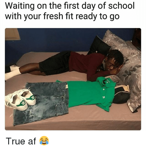 Af, Fresh, and Memes: Waiting on the first day of school  with your fresh fit ready to go True af 😂