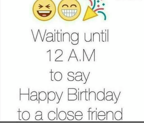 Waiting Until 12 A M To Say Happy Birthday To A Close Friend