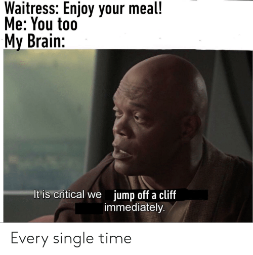 Brain, Time, and Single: Waitress: Enjoy your meal!  Me: You to0  My Brain:  It is critical we jump off a cliff  immediately. Every single time