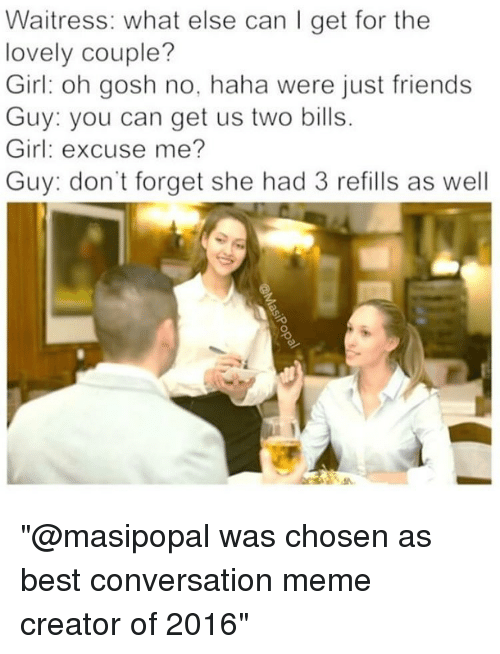"""Memes, Converse, and Just Friends: Waitress: what else can I get for the  lovely couple?  Girl oh gosh no, haha were just friends  Guy: you can get us two bills.  Girl: excuse me?  Guy: don't forget she had 3 refills as well """"@masipopal was chosen as best conversation meme creator of 2016"""""""
